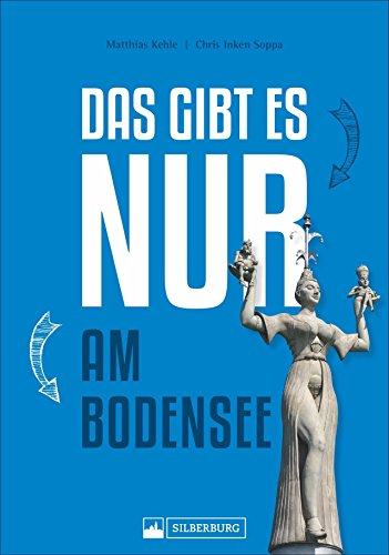 Das gibt es nur am Bodensee. Zeppelin, Insel Mainau, Pfahlbauten. Einmaliges, Besonderes, Wissenswertes und Kurioses in Geschichte, Natur und Kultur über den größten deutschen See.