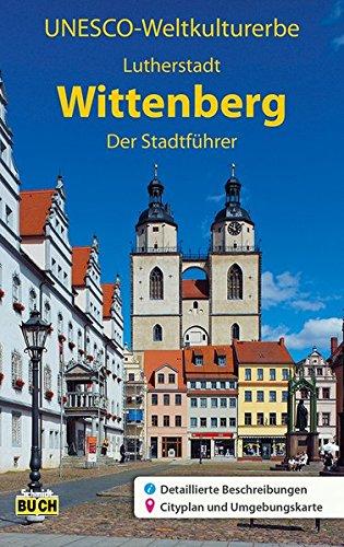 UNESCO Weltkulturerbe Lutherstadt Wittenberg: Der Stadtführer: Ein Führer durch die Stadt der Reformation (Stadt- und Reiseführer)