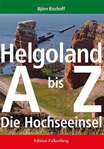 Helgoland von A bis Z: Die Hochseeinsel: Die Hochseeinsel / Ein Handbuch von A bis Z / Mit 232 Abbildungen und 246 Stichworten