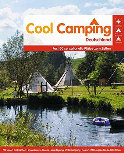 Cool Camping Deutschland: Fast 60 sensationelle Plätze zum Zelten - Mit vielen praktischen Hinweisen zu Anreise, Verpflegung, Unterbringung, Kosten, Öffnungszeiten & Aktivitäten